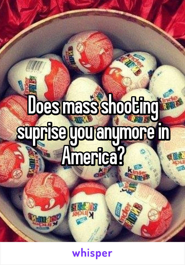 Does mass shooting suprise you anymore in America?
