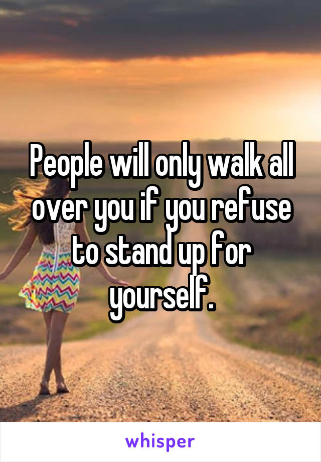 People will only walk all over you if you refuse to stand up for yourself.