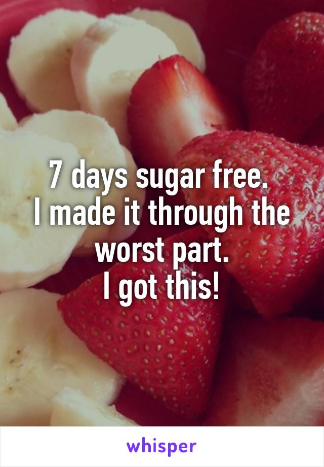 7 days sugar free.  I made it through the worst part. I got this!