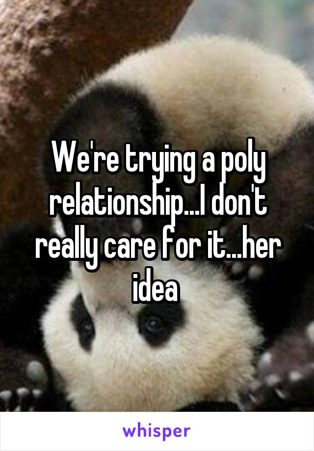 We're trying a poly relationship...I don't really care for it...her idea