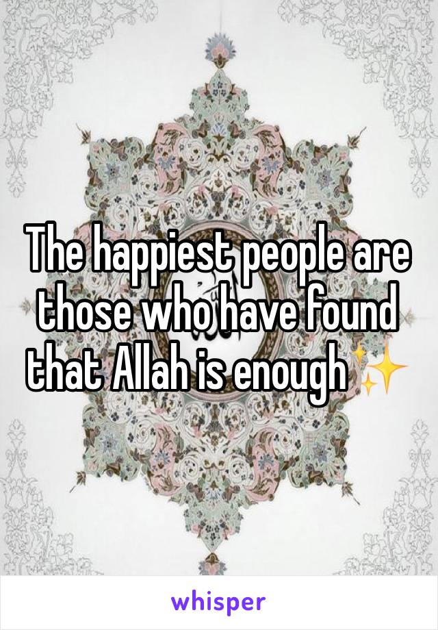 The happiest people are those who have found that Allah is enough✨