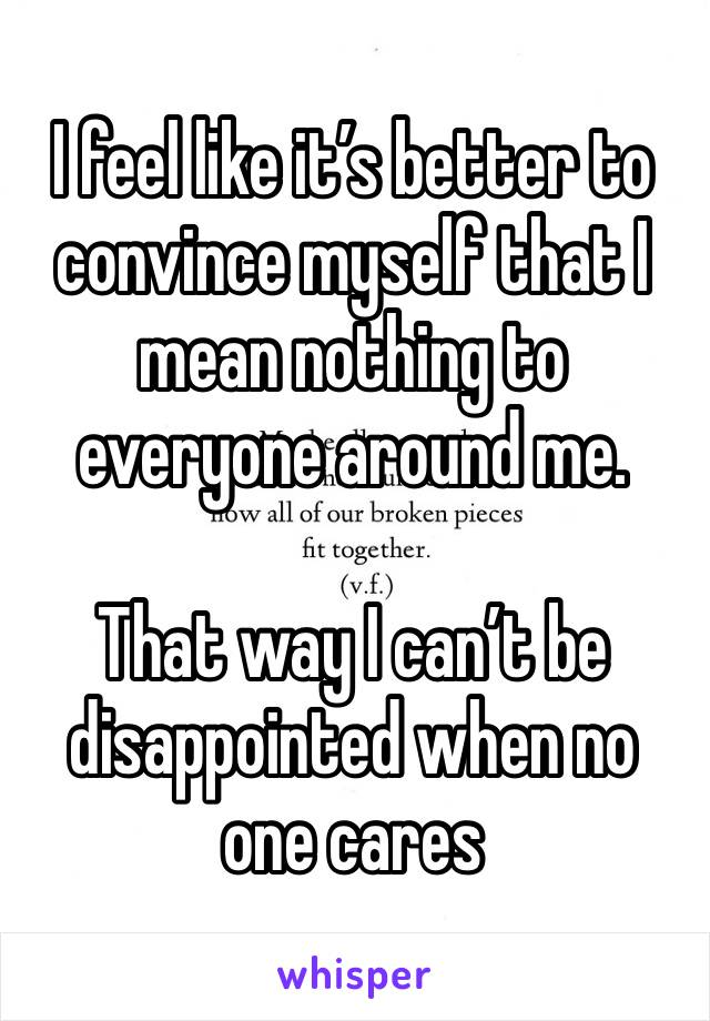 I feel like it's better to convince myself that I mean nothing to everyone around me.  That way I can't be disappointed when no one cares