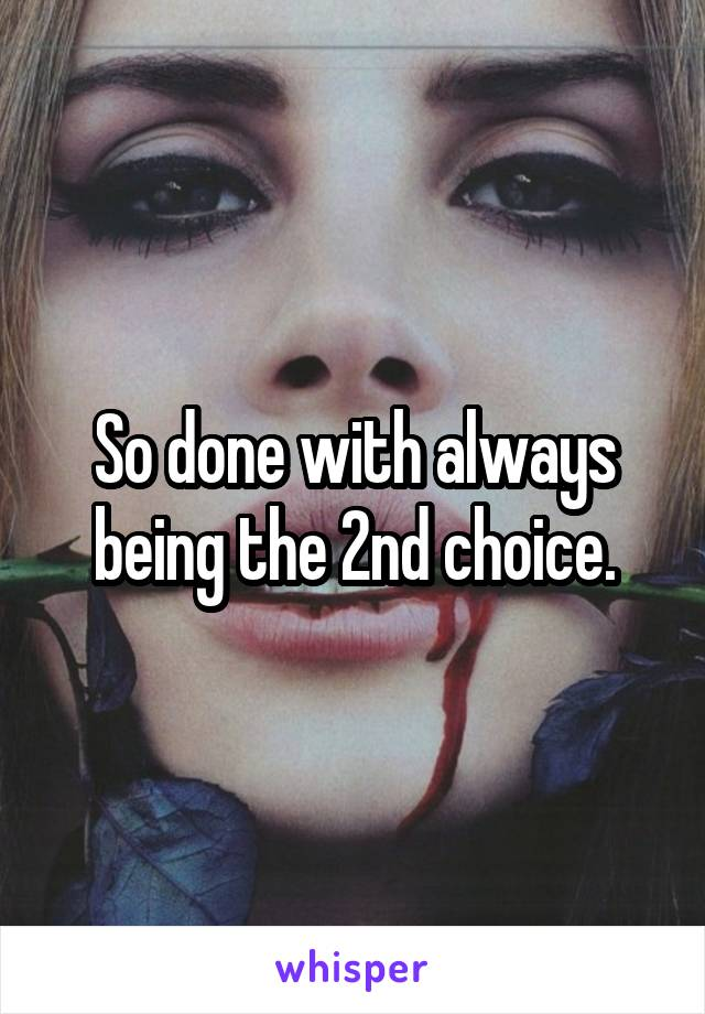 So done with always being the 2nd choice.