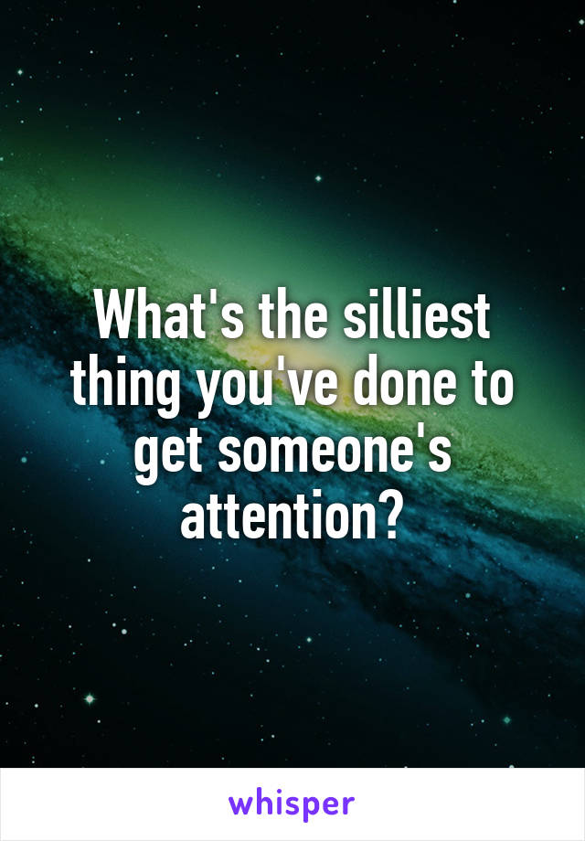 What's the silliest thing you've done to get someone's attention?