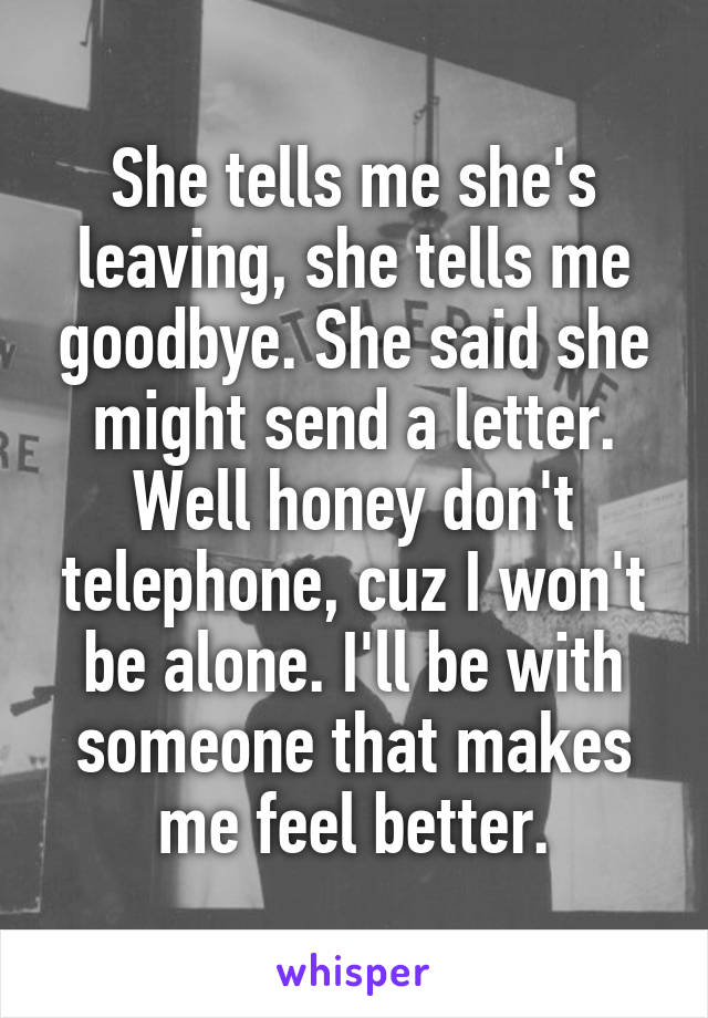She tells me she's leaving, she tells me goodbye. She said she might send a letter. Well honey don't telephone, cuz I won't be alone. I'll be with someone that makes me feel better.