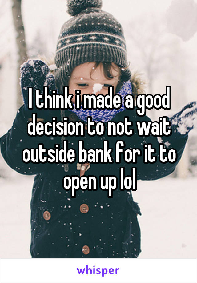 I think i made a good decision to not wait outside bank for it to open up lol