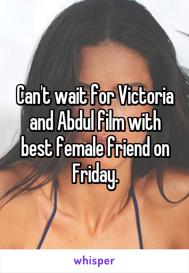 Can't wait for Victoria and Abdul film with best female friend on Friday.
