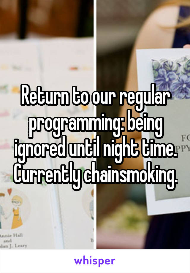 Return to our regular programming: being ignored until night time. Currently chainsmoking.