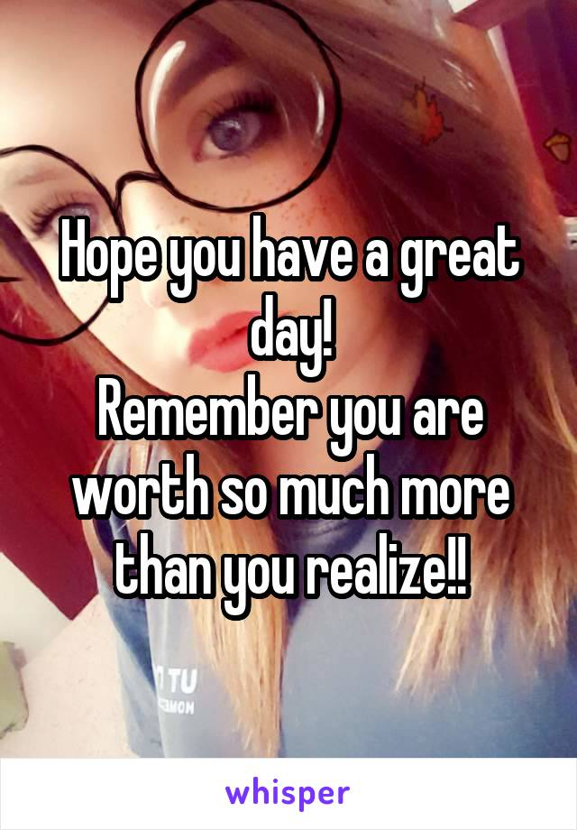 Hope you have a great day! Remember you are worth so much more than you realize!!