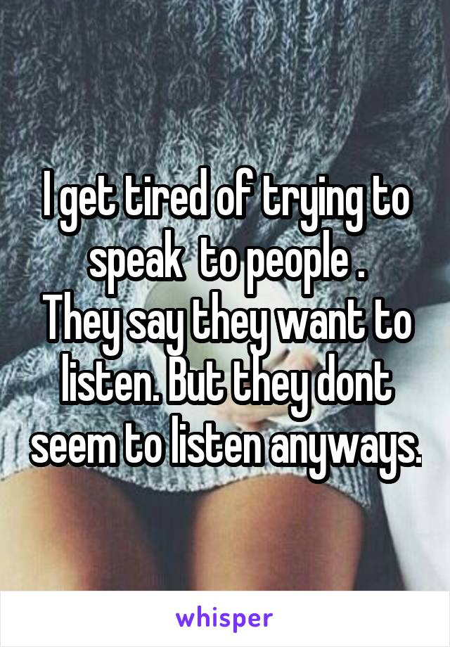 I get tired of trying to speak  to people . They say they want to listen. But they dont seem to listen anyways.