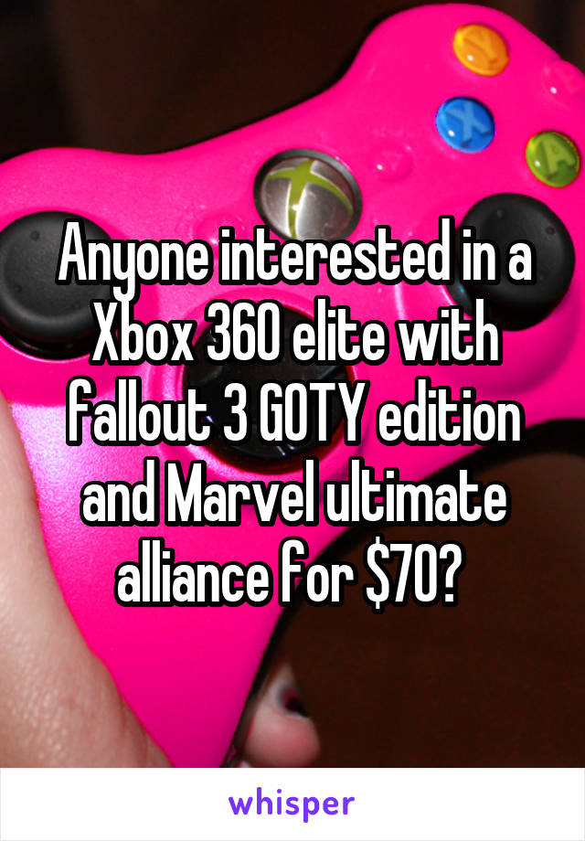 Anyone interested in a Xbox 360 elite with fallout 3 GOTY edition and Marvel ultimate alliance for $70?