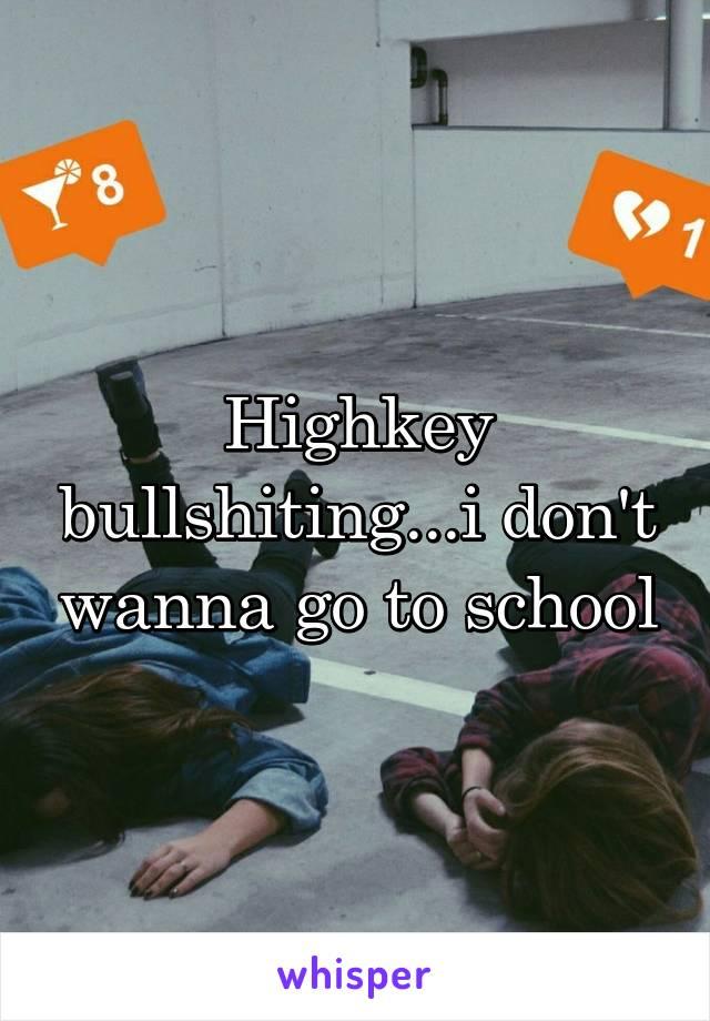 Highkey bullshiting...i don't wanna go to school