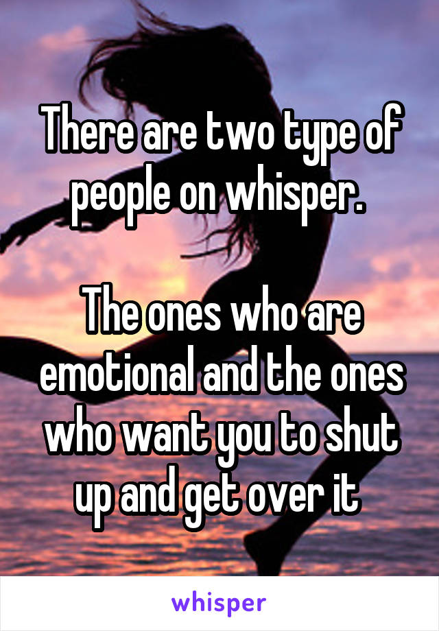There are two type of people on whisper.   The ones who are emotional and the ones who want you to shut up and get over it