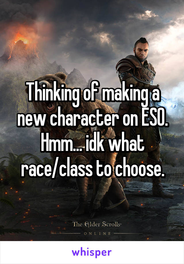 Thinking of making a new character on ESO. Hmm... idk what race/class to choose.