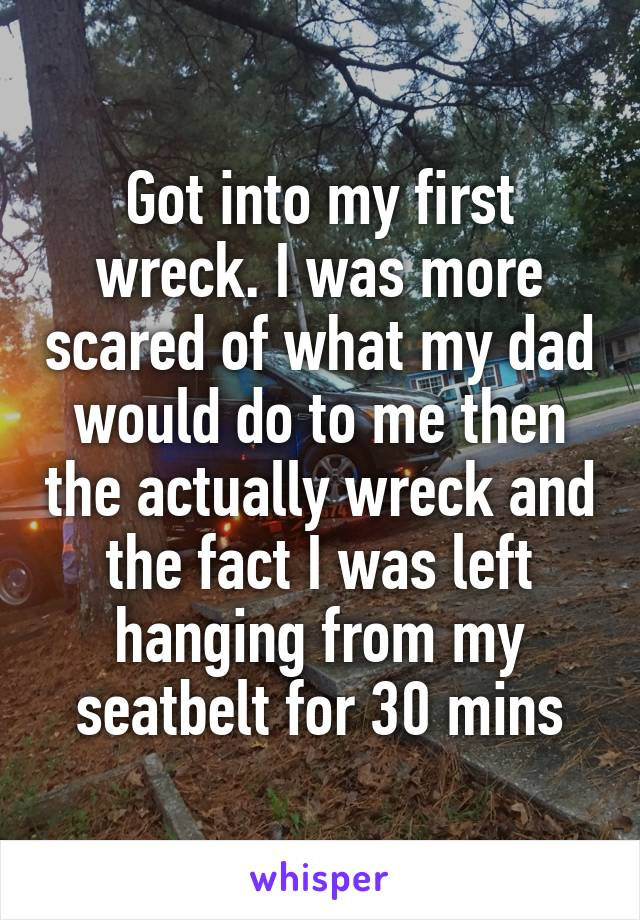 Got into my first wreck. I was more scared of what my dad would do to me then the actually wreck and the fact I was left hanging from my seatbelt for 30 mins