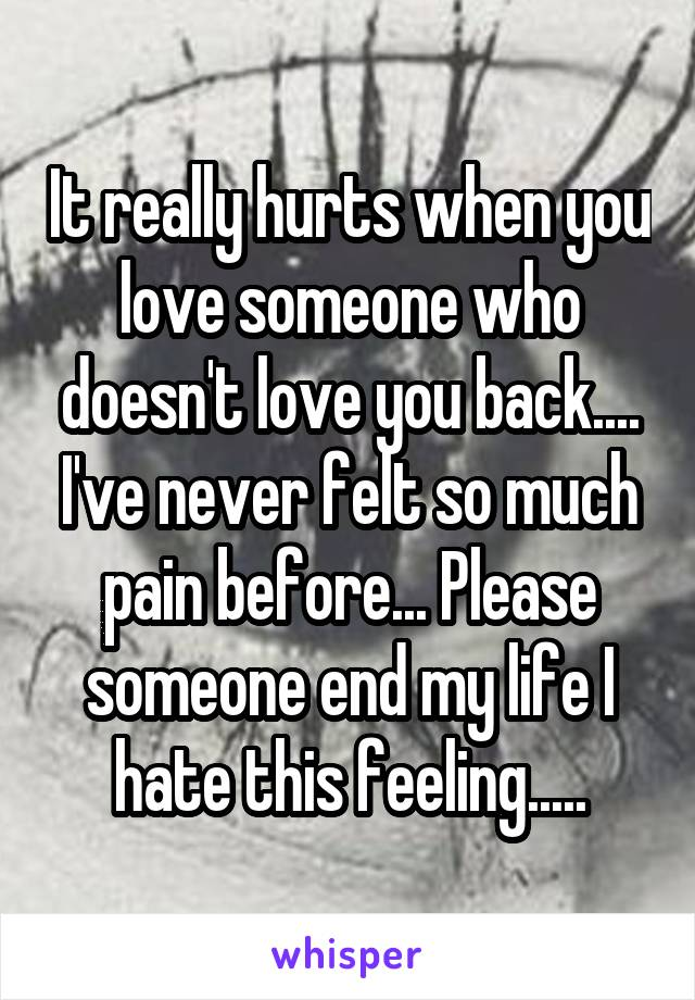 It really hurts when you love someone who doesn't love you back.... I've never felt so much pain before... Please someone end my life I hate this feeling.....
