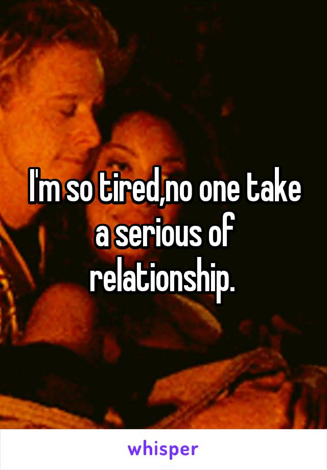 I'm so tired,no one take a serious of relationship.