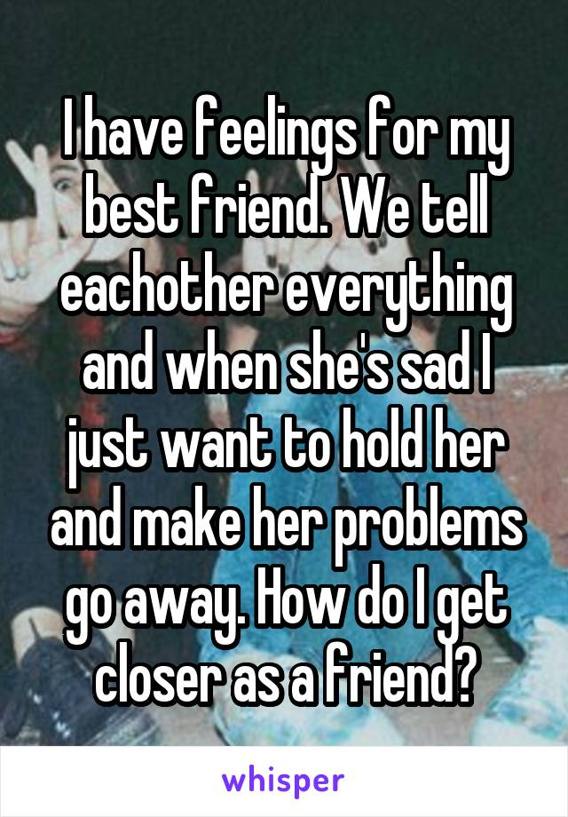 I have feelings for my best friend. We tell eachother everything and when she's sad I just want to hold her and make her problems go away. How do I get closer as a friend?