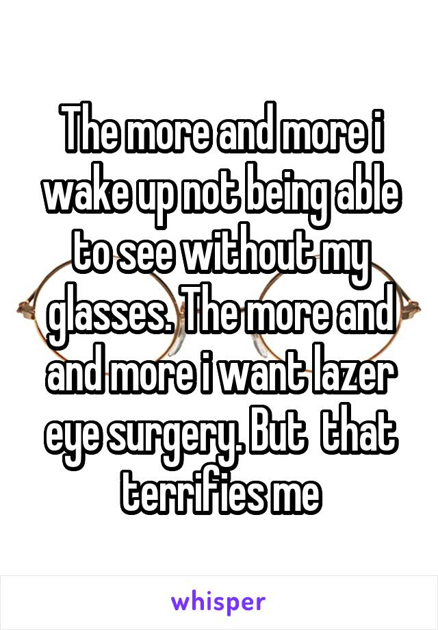 The more and more i wake up not being able to see without my glasses. The more and and more i want lazer eye surgery. But  that terrifies me