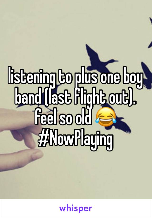 listening to plus one boy band (last flight out). feel so old 😂 #NowPlaying
