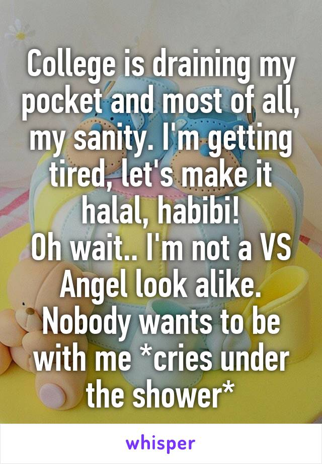 College is draining my pocket and most of all, my sanity. I'm getting tired, let's make it halal, habibi! Oh wait.. I'm not a VS Angel look alike. Nobody wants to be with me *cries under the shower*