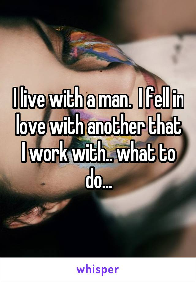 I live with a man.  I fell in love with another that I work with.. what to do...