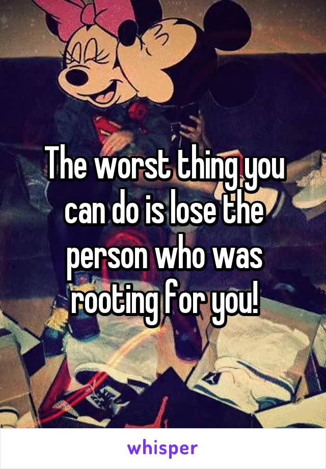 The worst thing you can do is lose the person who was rooting for you!