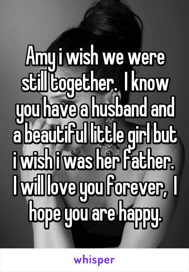 Amy i wish we were still together.  I know you have a husband and a beautiful little girl but i wish i was her father.  I will love you forever,  I hope you are happy.