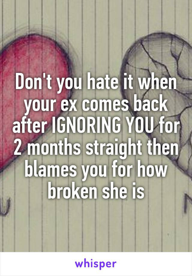 Don't you hate it when your ex comes back after IGNORING YOU for 2 months straight then blames you for how broken she is