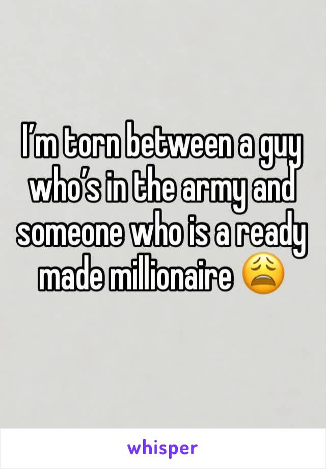 I'm torn between a guy who's in the army and someone who is a ready made millionaire 😩