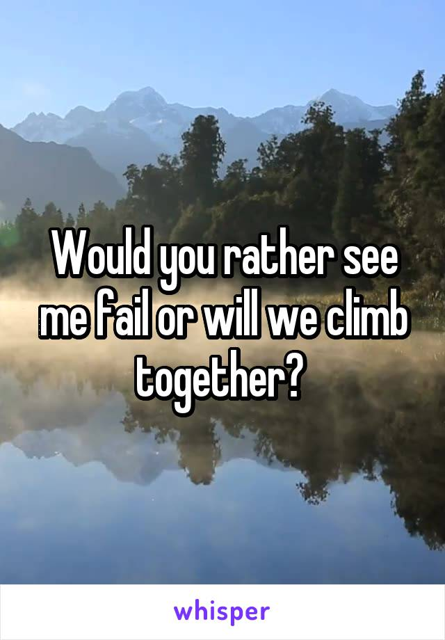 Would you rather see me fail or will we climb together?