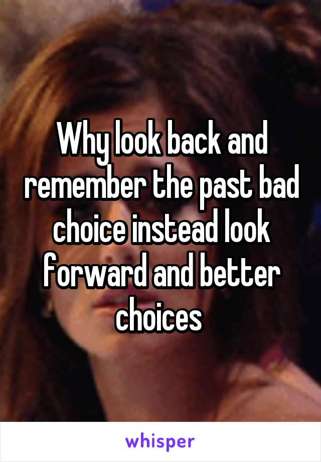 Why look back and remember the past bad choice instead look forward and better choices