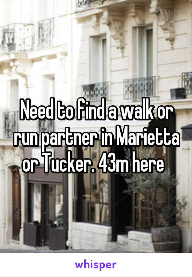 Need to find a walk or run partner in Marietta or Tucker. 43m here