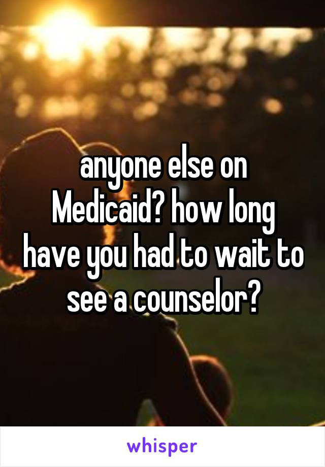 anyone else on Medicaid? how long have you had to wait to see a counselor?