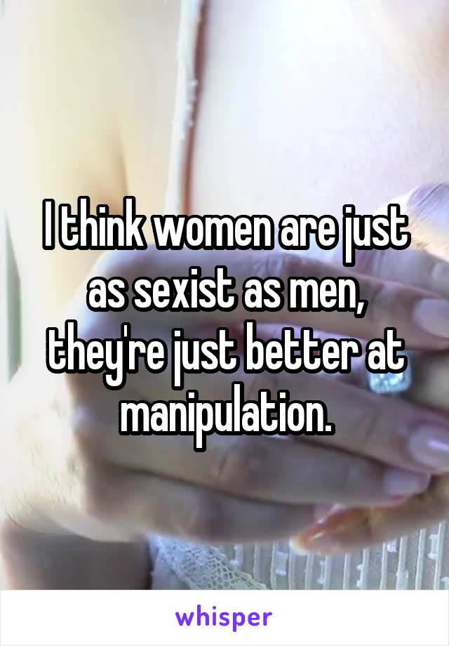 I think women are just as sexist as men, they're just better at manipulation.