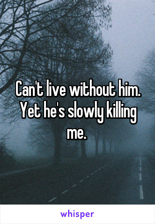 Can't live without him. Yet he's slowly killing me.