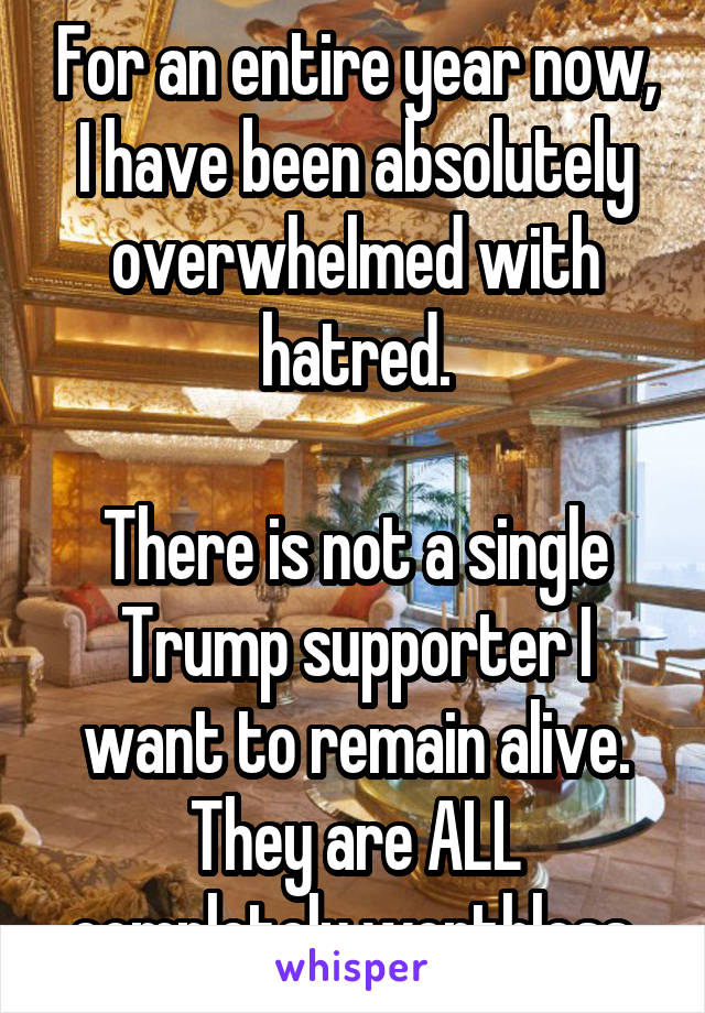 For an entire year now, I have been absolutely overwhelmed with hatred.  There is not a single Trump supporter I want to remain alive. They are ALL completely worthless.