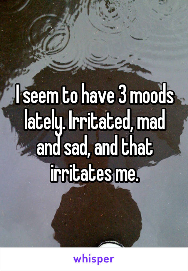 I seem to have 3 moods lately. Irritated, mad and sad, and that irritates me.