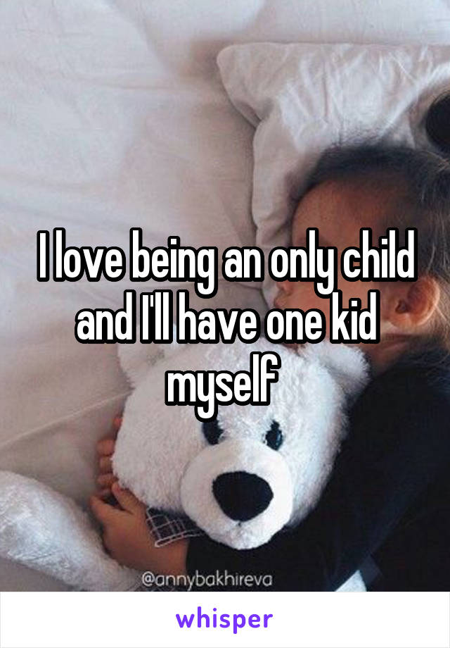 I love being an only child and I'll have one kid myself