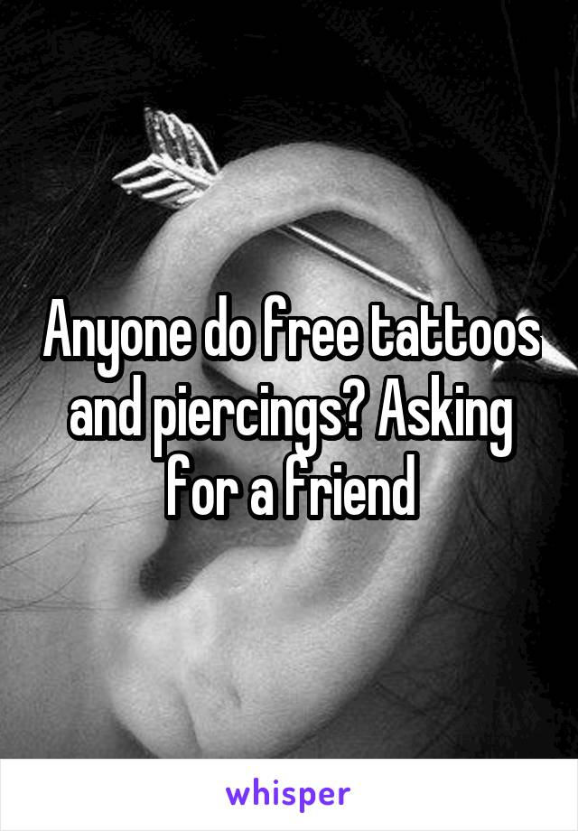 Anyone do free tattoos and piercings? Asking for a friend