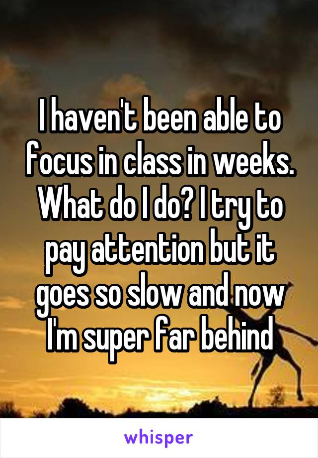 I haven't been able to focus in class in weeks. What do I do? I try to pay attention but it goes so slow and now I'm super far behind
