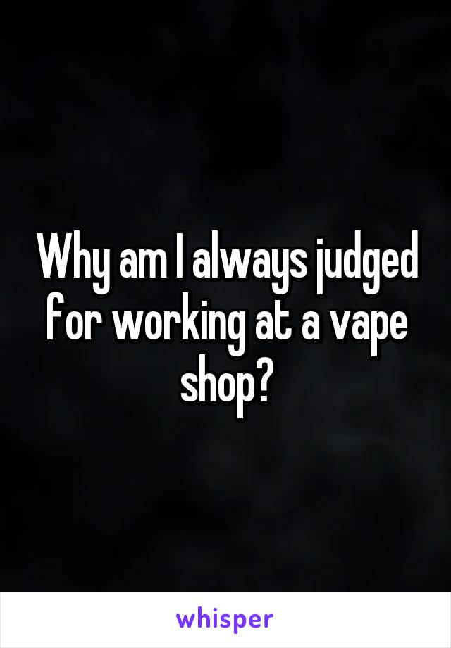 Why am I always judged for working at a vape shop?