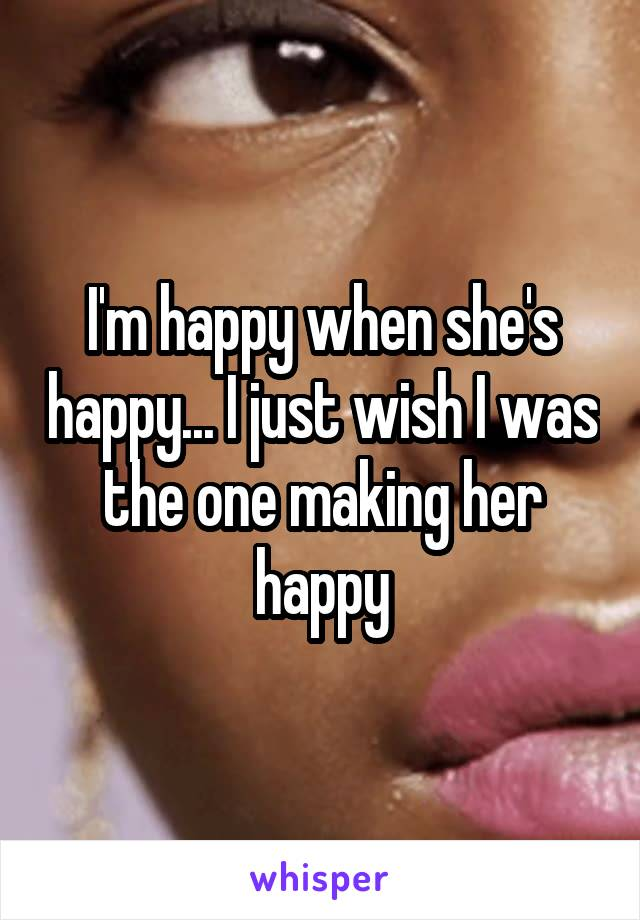 I'm happy when she's happy... I just wish I was the one making her happy