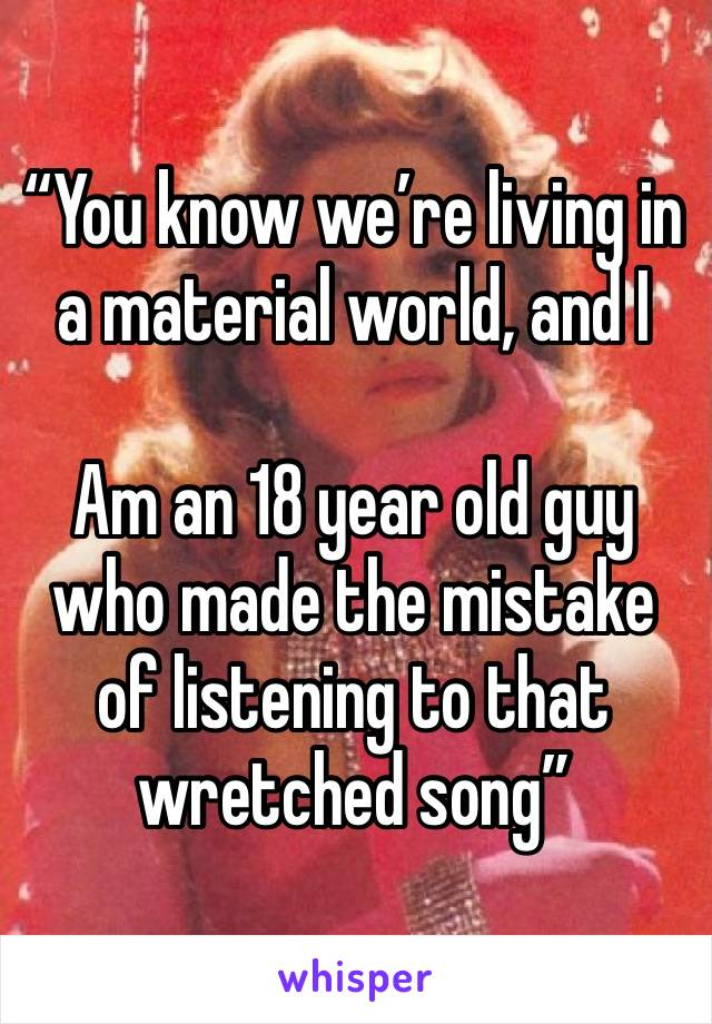 """""""You know we're living in a material world, and I  Am an 18 year old guy who made the mistake of listening to that wretched song"""""""