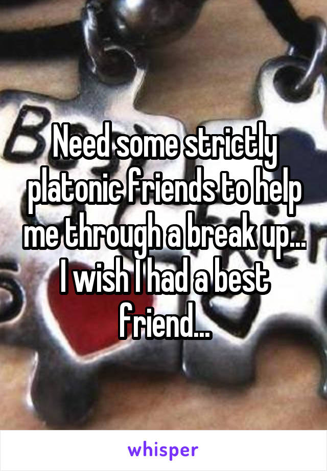 Need some strictly platonic friends to help me through a break up... I wish I had a best friend...