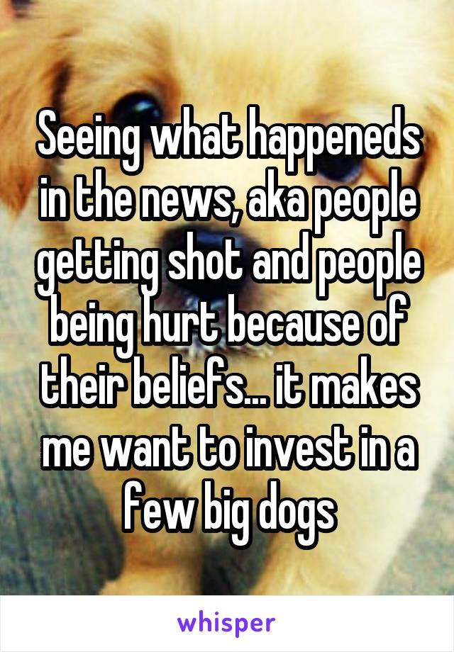Seeing what happeneds in the news, aka people getting shot and people being hurt because of their beliefs... it makes me want to invest in a few big dogs