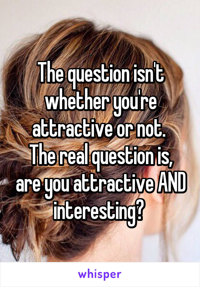 The question isn't whether you're attractive or not.  The real question is, are you attractive AND interesting?