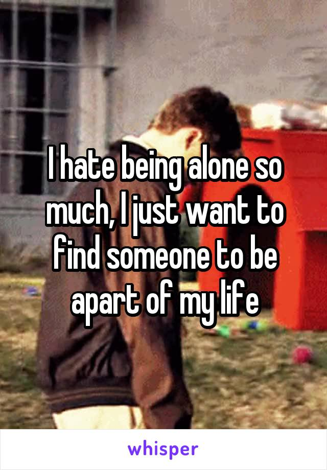 I hate being alone so much, I just want to find someone to be apart of my life