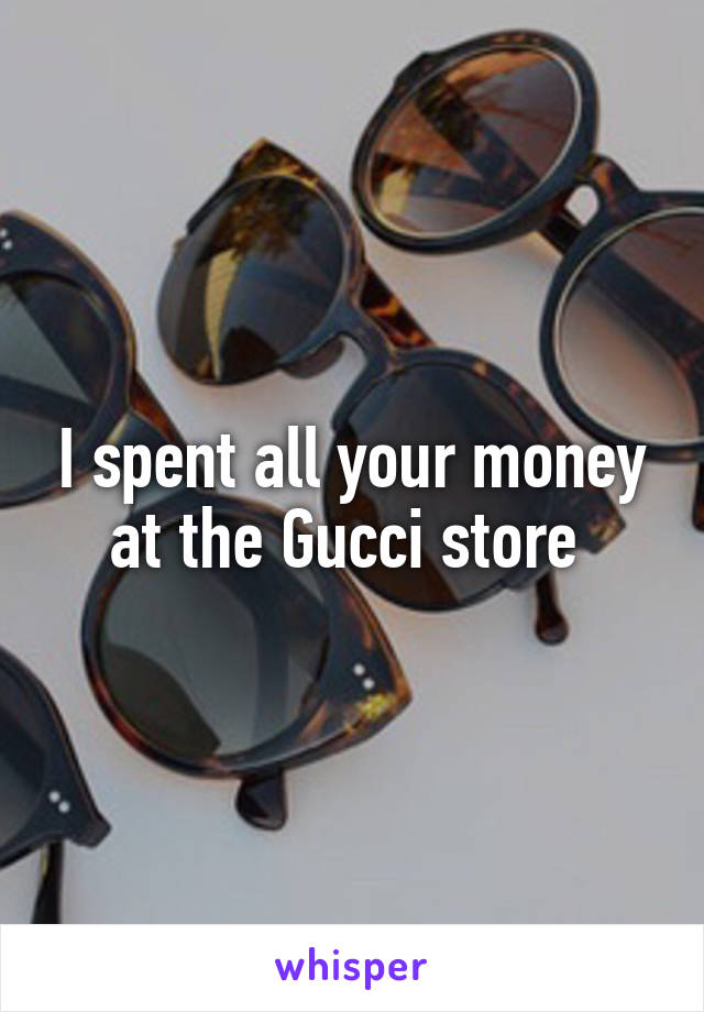 I spent all your money at the Gucci store