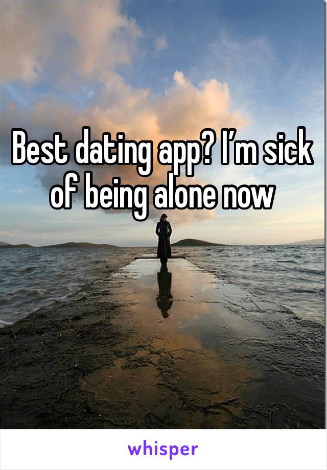 Best dating app? I'm sick of being alone now
